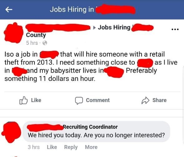 Text - Jobs Hiring in Jobs Hiring County 5 hrs that will hire someone with a retail Iso a job in theft from 2013. I need something close to and my babysitter lives in something 11 dollars an hour. as I live Preferably in Like Share Comment Recruiting Coordinator We hired you today. Are you no longer interested? 3 hrs LikeReply More