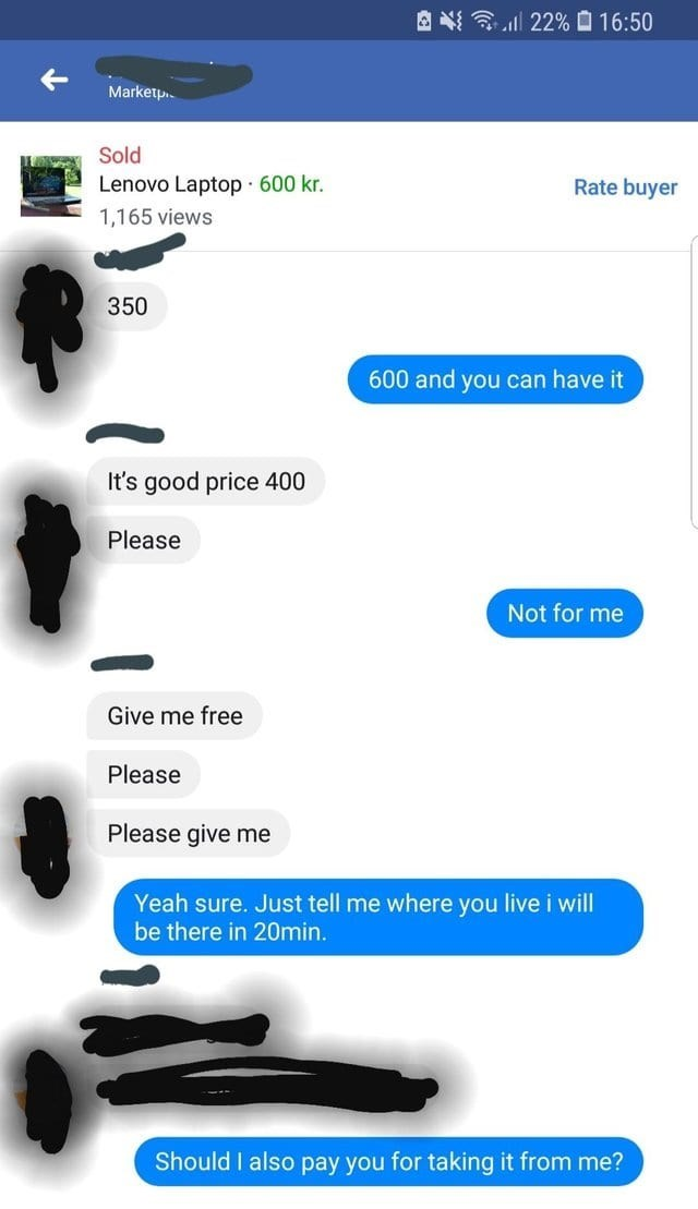 Text - 22% 16:50 Marketp Sold Lenovo Laptop 600 kr. Rate buyer 1,165 views 350 600 and you can have it It's good price 400 Please Not for me Give me free Please Please give me Yeah sure. Just tell me where you live i will be there in 20min. Should I also pay you for taking it from me?