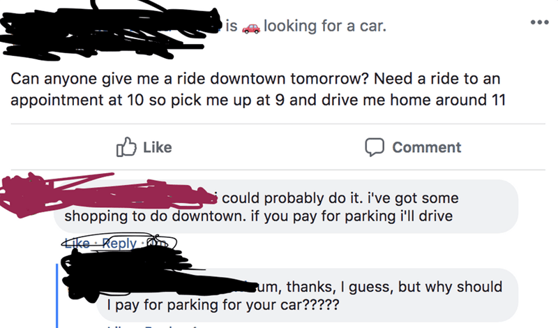 Text - is looking for a car. Can anyone give me a ride downtown tomorrow? Need a ride to an appointment at 10 so pick me up at 9 and drive me home around 11 ן Like Comment could probably do it. i've got some shopping to do downtown. if you pay for parking i'll drive ke Reply um, thanks, I guess, but why should I pay for parking for your car?????