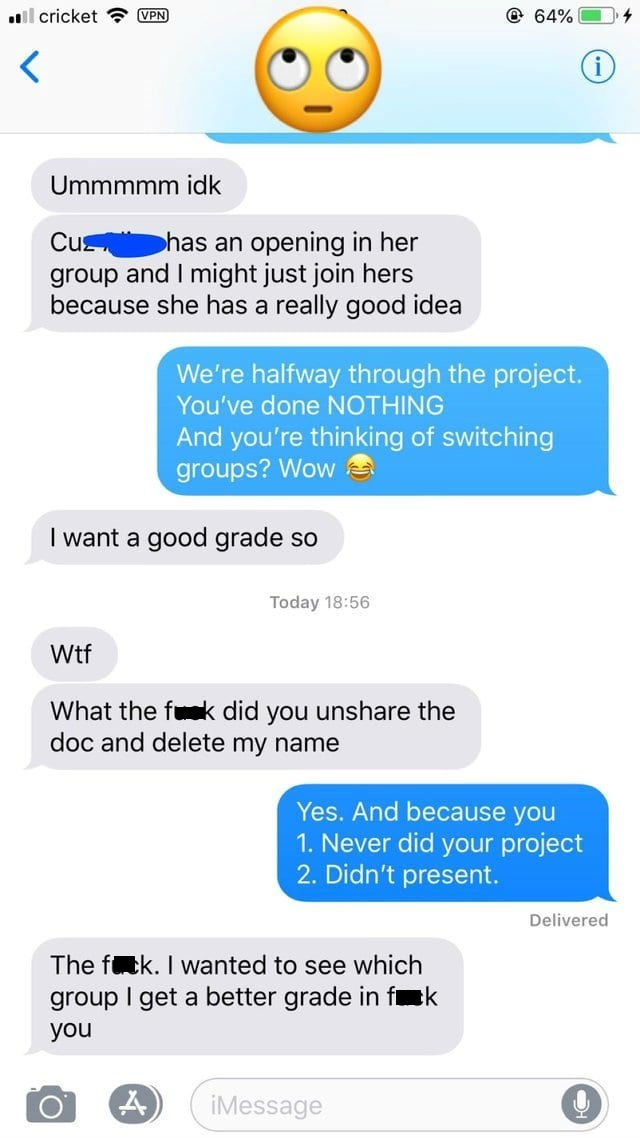 Text - @ 64% cricket VPN Ummmmm idk Cu group and I might just join hers because she has a really good idea has an opening in her We're halfway through the project. You've done NOTHING And you're thinking of switching groups? Wow I want a good grade so Today 18:56 Wtf What the fk did you unshare the doc and delete my name Yes. And because you 1. Never did your project 2. Didn't present. Delivered The fck. I wanted to see which k group I get a better grade in f you iMessage