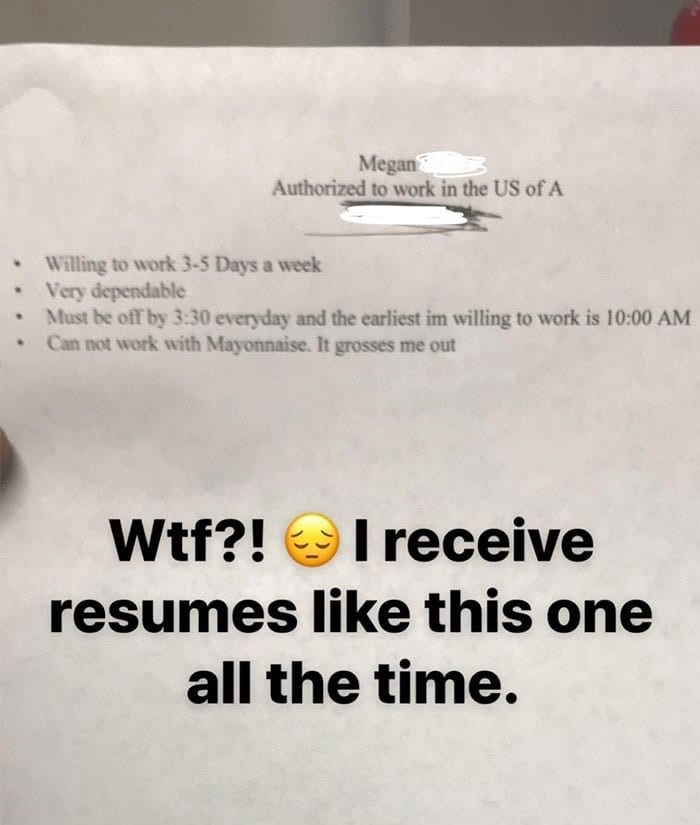Text - Megan Authorized to work in the US of A Willing to work 3-5 Days a week Very dependable Must be off by 3:30 everyday and the earliest im willing to work is 10:00 AM Can not work with Mayonnaise. It grosses me out Wtf?!I receive resumes like this one all the time.
