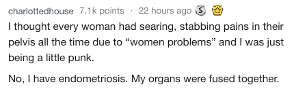 """medical meme - Text - charlottedhouse 7.1k points 22 hours ago I thought every woman had searing, stabbing pains in their pelvis all the time due to """"women problems"""" and I was just being a little punk. No, I have endometriosis. My organs were fused together."""