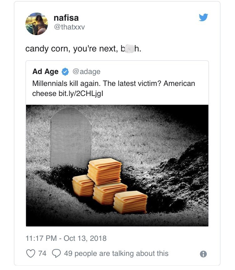 Text - nafisa @thatxxv candy corn, you're next, b h Ad Age @adage Millennials kill again. The latest victim? American cheese bit.ly/2CHLjgl 11:17 PM - Oct 13, 2018 49 people are talking about this 74