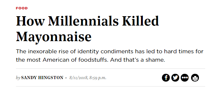 Text - FOOD How Millennials Killed Mayonnaise The inexorable rise of identity condiments has led to hard times for the most American of foodstuffs. And that's a shame. by SANDY HINGSTON f 8/11/2018, 8:59 p.m.
