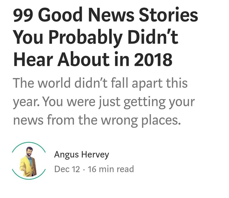 Text - 99 Good News Stories You Probably Didn't Hear About in 2018 The world didn't fall apart this year. You were just getting your news from the wrong places. Angus Hervey Dec 12 16 min read