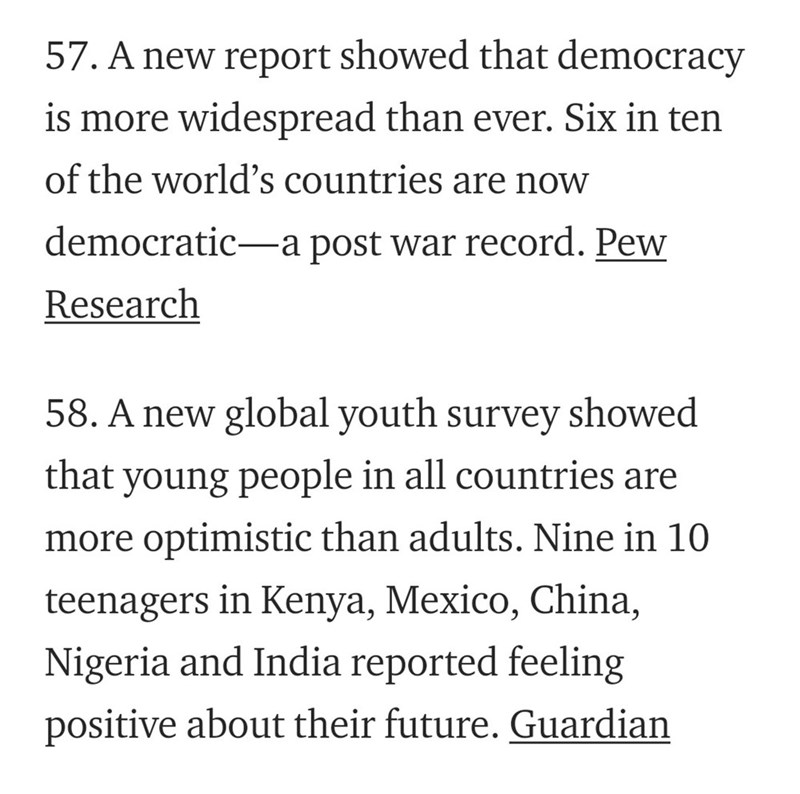 Text - 57. A new report showed that democracy is more widespread than ever. Six in ten of the world's countries are now democratic a post war record. Pew Research 58. A new global youth survey showed that young people in all countries are more optimistic than adults. Nine in 10 teenagers in Kenya, Mexico, China, Nigeria and India reported feeling positive about their future. Guardian