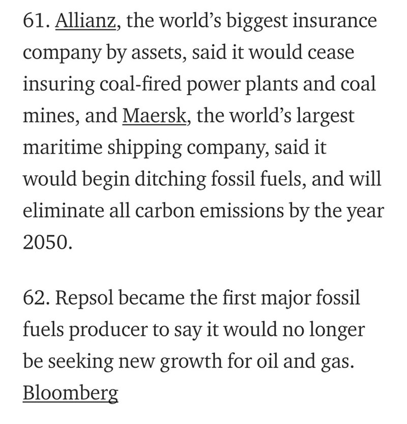 Text - 61. Allianz, the world's biggest insurance company by assets, said it would cease insuring coal-fired power plants and coal mines, and Maersk, the world's largest maritime shipping company, said it would begin ditching fossil fuels, and will eliminate all carbon emissions by the year 2050 62. Repsol became the first major fossil fuels producer to say it would no longer be seeking new growth for oil and gas Bloomberg