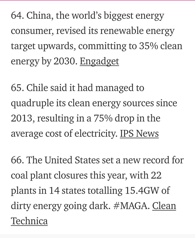 Text - 64. China, the world's biggest energy consumer, revised its renewable energy target upwards, committing to 35% clean energy by 2030. Engadget 65. Chile said it had managed to quadruple its clean energy sources since 2013, resulting in a 75% drop in the average cost of electricity. IPS News 66. The United States set a new record for with 22 coal plant closures this year, plants in 14 states totalling 15.4GW of dirty energy going dark. #MAGA. Clean Technica