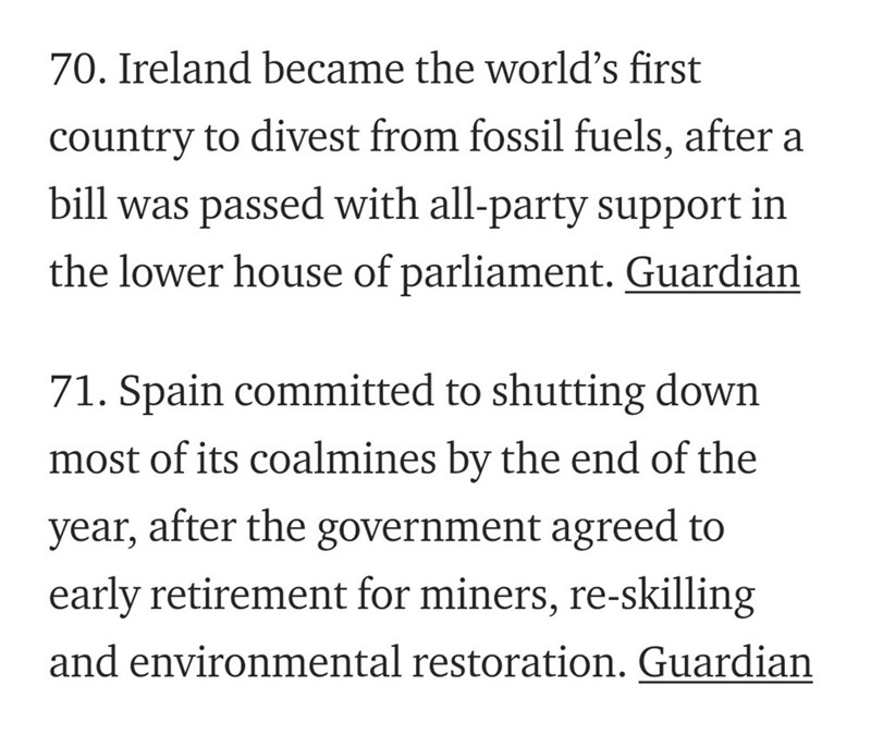 Text - 70. Ireland became the world's first country to divest from fossil fuels, after a bill was passed with all-party support in the lower house of parliament. Guardian 71. Spain committed to shutting down most of its coalmines by the end of the year, after the government agreed to early retirement for miners, re-skilling and environmental restoration. Guardian