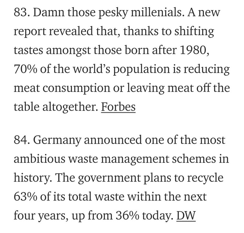 Text - 83. Damn those pesky millenials. A new report revealed that, thanks to shifting tastes amongst those born after 1980, 70% of the world's population is reducing meat consumption or leaving meat off the table altogether. Forbes 84. Germany announced one of the most ambitious waste management schemes in history. The government plans to recycle 63% of its total waste within the next from 36% today. DW four years, up