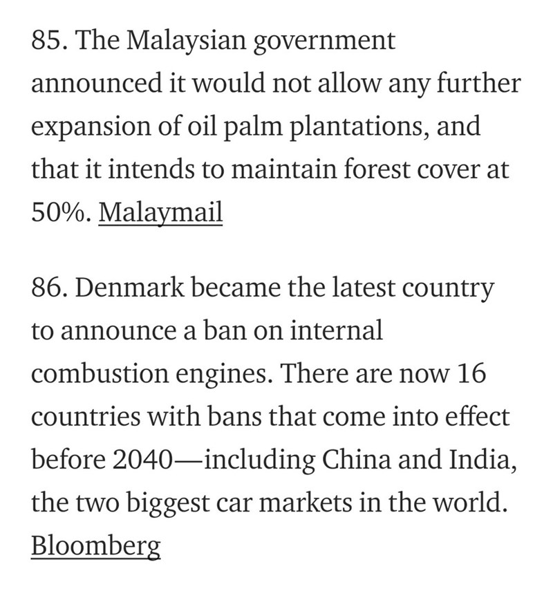 Text - 85. The Malaysian government announced it would not allow further any expansion of oil palm plantations, and that it intends to maintain forest cover at 50%. Malaymail 86. Denmark became the latest country to announce a ban on internal combustion engines. There are now 16 countries with bans that come into effect before 2040-including China and India, the two biggest car markets in the world. Bloomberg