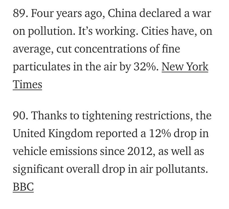 Text - 89. Four years ago, China declared a war on pollution. It's working. Cities have, on average, cut concentrations of fine particulates in the air by 32%. New York Times 90. Thanks to tightening restrictions, the United Kingdom reported a 12% drop in vehicle emissions since 2012, as well as significant overall drop in air pollutants. ВВС