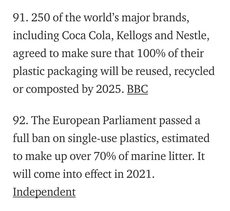 Text - 91. 250 of the world's major brands, including Coca Cola, Kellogs and Nestle, agreed to make sure that 100% of their plastic packaging will be reused, recycled or composted by 2025. BBC 92. The European Parliament passed a full ban on single-use plastics, estimated to make up over 70% of marine litter. It will come into effect in 2021 Independent