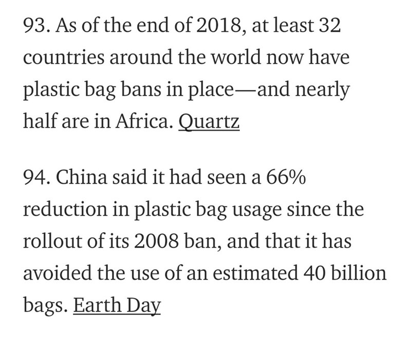 Text - 93. As of the end of 2018, at least 32 countries around the world now have plastic bag bans in place-and nearly __ half are in Africa. Quartz 94. China said it had seen a 66% reduction in plastic bag usage since the rollout of its 2008 ban, and that it has avoided the use of an estimated 40 billion bags. Earth Day
