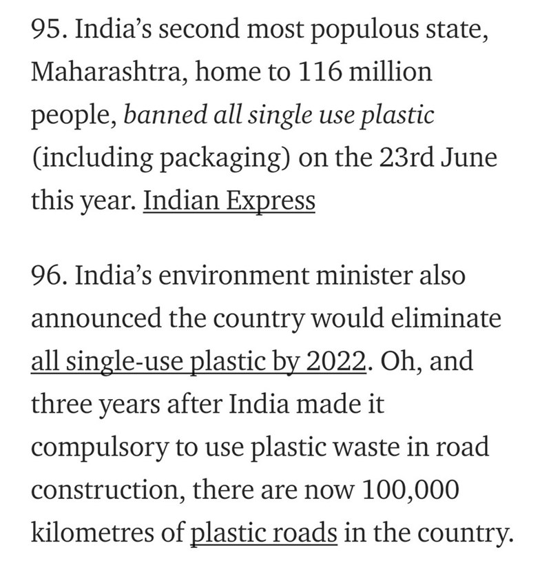 Text - 95. India's second most populous state, Maharashtra, home to 116 million people, banned all single use plastic (including packaging) on the 23rd June Indian Express this year 96. India's environment minister also announced the country would eliminate all single-use plastic by 2022. Oh, and after India made it three years compulsory to use plastic waste in road construction, there are now 100,000 kilometres of plastic roads in the country.