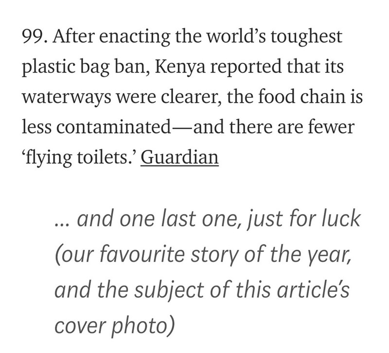 Text - 99. After enacting the world's toughest plastic bag ban, Kenya reported that its waterways were clearer, the food chain is less contaminated-and there are fewer 'flying toilets.' Guardian and one last one, just for luck (our favourite story of the year, and the subject of this article's Cover photo)