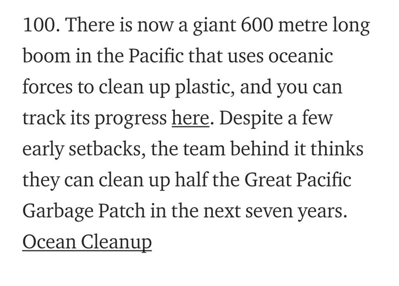 Text - 100. There is now a giant 600 metre long boom in the Pacific that uses oceanic forces to clean up plastic, and you can track its here. Despite a few progress early setbacks, the team behind it thinks half the Great Pacific they can clean up Garbage Patch in the next seven years. Ocean Cleanup