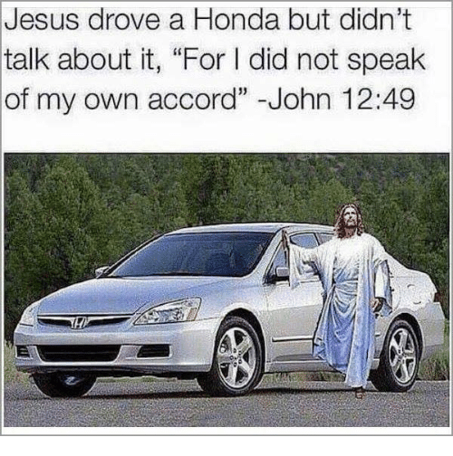 """Vehicle - Jesus drove a Honda but didn't talk about it, """"For I did not speak of my own accord"""" -John 12:49"""