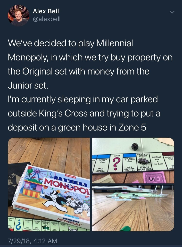 Text - Alex Bell @alexbell We've decided to play Millennial Monopoly, in which we try buy property on the Original set with money from the Junior set. I'm currently sleeping in my car parked outside King's Cross and trying to put a deposit on a green house in Zone 5 ROSS STAION INCOME TAX CHANCE ? Eioo PAY S.200 STATION NOARNIS! JUNIOR MONOPOL MONOPC 7/29/18, 4:12 AM