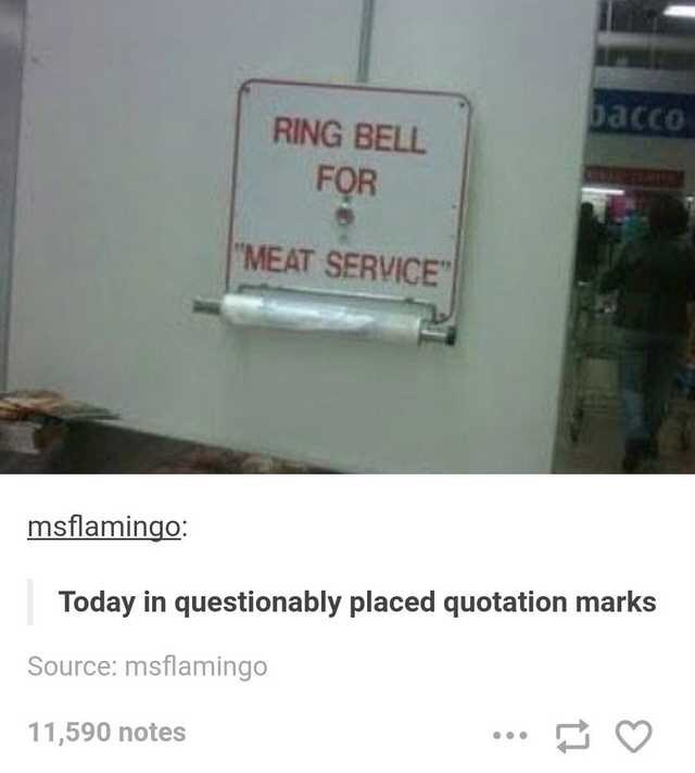 """Text - bacco RING BELL FOR """"MEAT SERVICE"""" msflamingo: Today in questionably placed quotation Source: msflamingo 11,590 notes"""