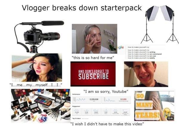 """Product - Vlogger breaks down starterpack gle how te make yourser cry how to make yourset ory how to makn yourssit cry acting ow to make yourselt ery on command now ae yourseif cry on cue how to make yourself ory easity """"this is so hard for me"""" AND DON'T FORGET TO SUBSCRIBE """"I...me..my...myself.....I """"I am so sorry, Youtube"""" Pwt SO $5000 2,22,026 www MANY 410 TEARS! e 10:46 Tp 1ieine """"I wish I didn't have to make this video"""""""