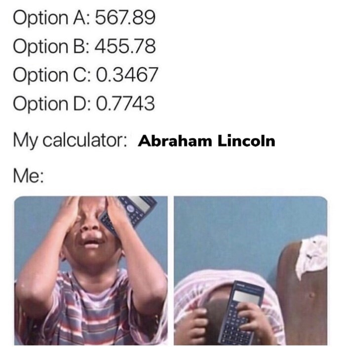 "Caption that gives out a bunch of random math test answers that all look similar; person gets ""Abraham Lincoln"" as an answer on their calculator above a pic of a little kid looking frustrated"