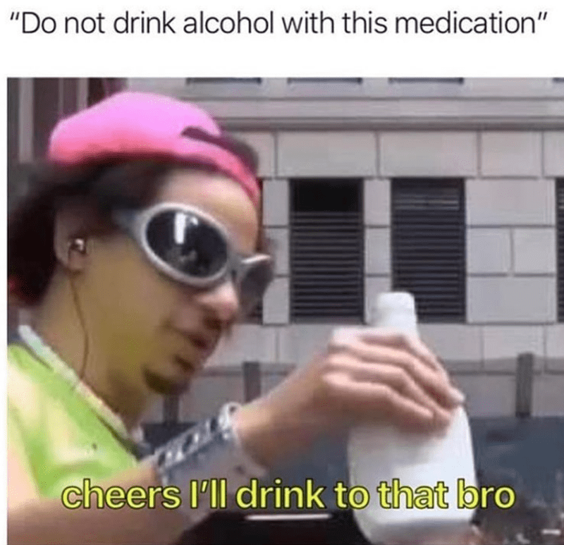 Funny meme about drinking alcohol while on medication.
