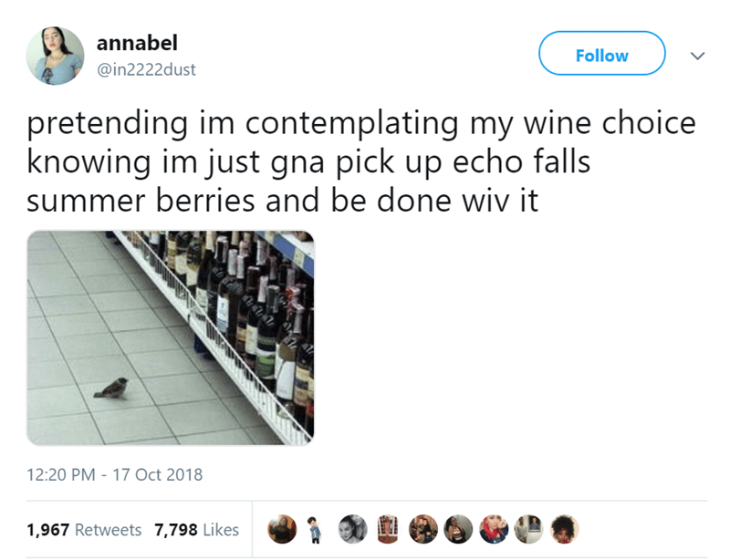 Text - annabel Follow @in2222dust pretending im contemplating my wine choice knowing im just gna pick up echo falls summer berries and be done wiv it 12:20 PM 17 Oct 2018 1,967 Retweets 7,798 Likes