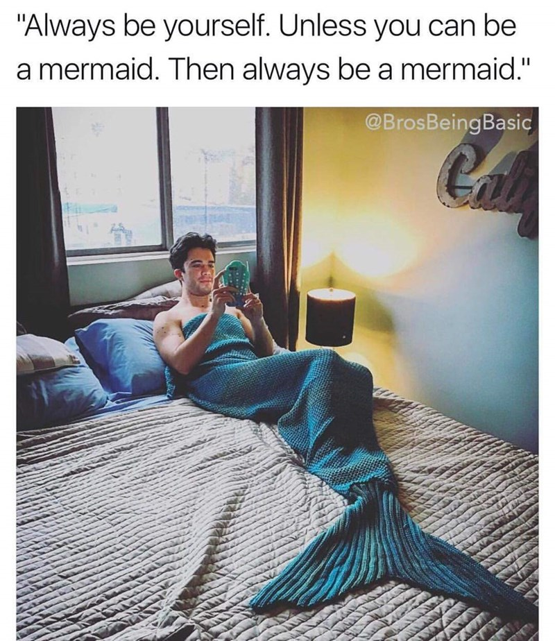 """Text - """"Always be yourself. Unless you can be a mermaid. Then always be a mermaid."""" @BrosBeingBasic"""