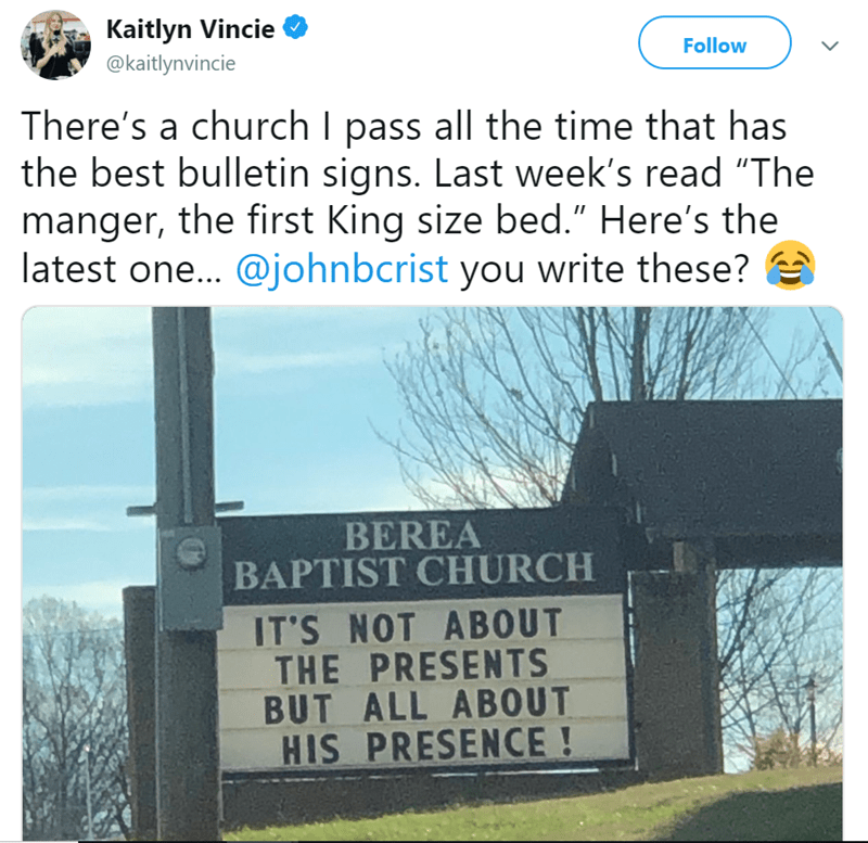 """Text - Kaitlyn Vincie Follow @kaitlynvincie There's a church I pass all the time that has the best bulletin signs. Last week's read """"The manger, the first King size bed."""" Here's the latest one... @johnbcrist you write these? BEREA BAPTIST CHURCH IT'S NOT ABOUT THE PRESENTS BUT ALL ABOUT HIS PRESENCE!"""