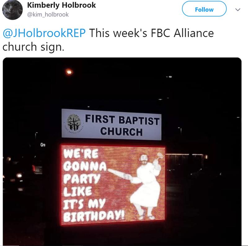 Text - Kimberly Holbrook Follow @kim_holbrook @JHolbrookREP This week's FBC Alliance church sign. FIRST BAPTIST CHURCH Gre WE'RE 0ΟΝΜΑ. PARTY LIKE TS MY BIRTHDAY!