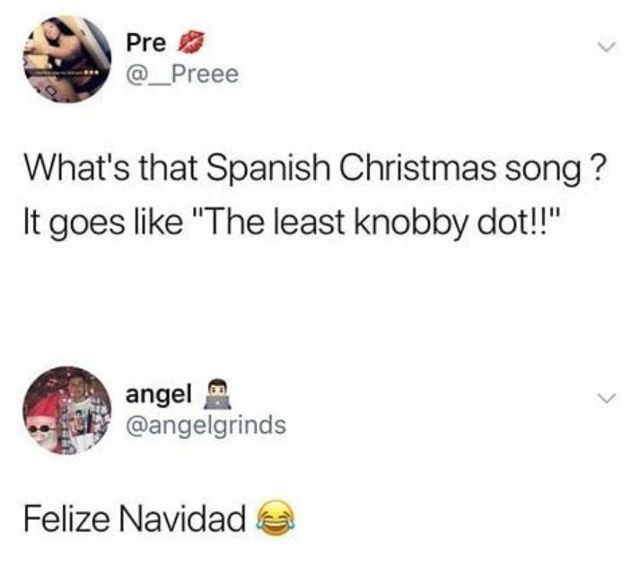 "Text - Pre @ Preee What's that Spanish Christmas song? It goes like ""The least knobby dot!!"" angel @angelgrinds Felize Navidad"