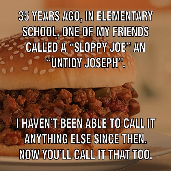 "Text that reads, ""35 years ago in elementary school, one of my friends called a 'sloppy Joe' an 'untidy Joseph.' I haven't been able to call it anything else since then. Now you'll call it that too"""