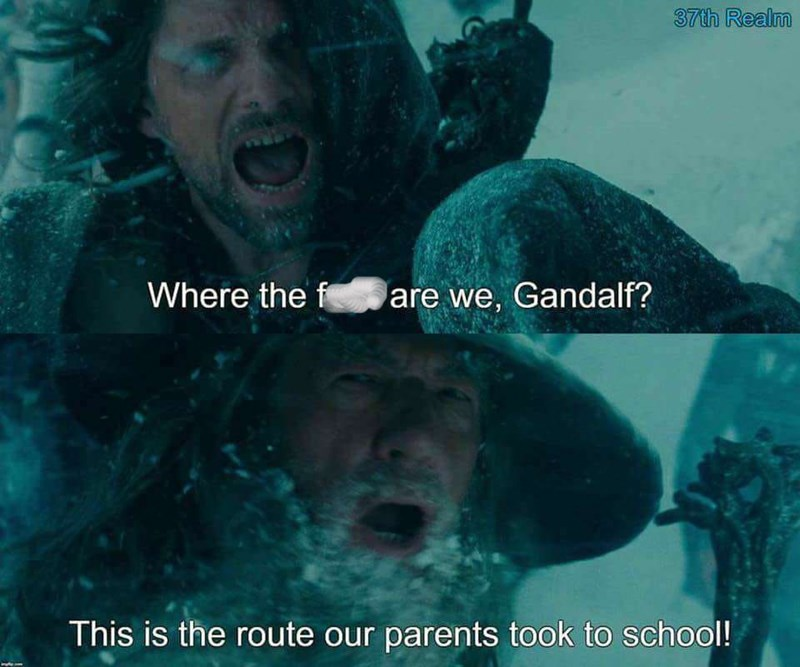"Still of Boromir from Lord of the Rings in the snow yelling, ""Where the f*ck are we, Gandalf?"" Gandalf yells back, ""This is the route our parents took to school!"""