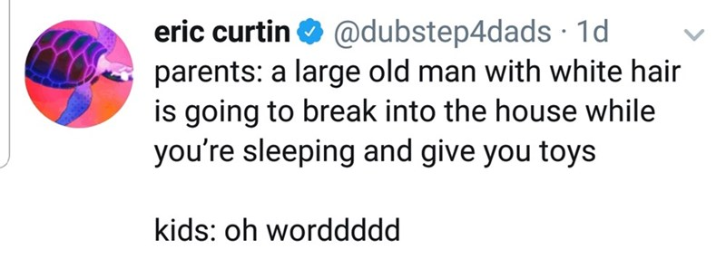 Text - eric curtin O @dubstep4dads · 1d parents: a large old man with white hair is going to break into the house while you're sleeping and give you toys kids: oh worddddd