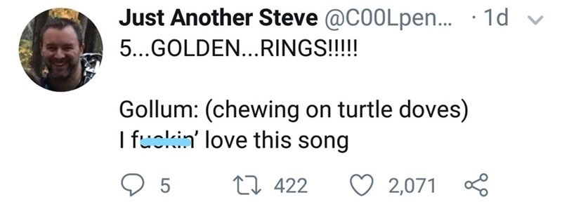 Text - Just Another Steve @C0OLpen.. · 1d 5...GOLDEN...RINGS!!!! Gollum: (chewing on turtle doves) I fuckin' love this song 17 422 2,071