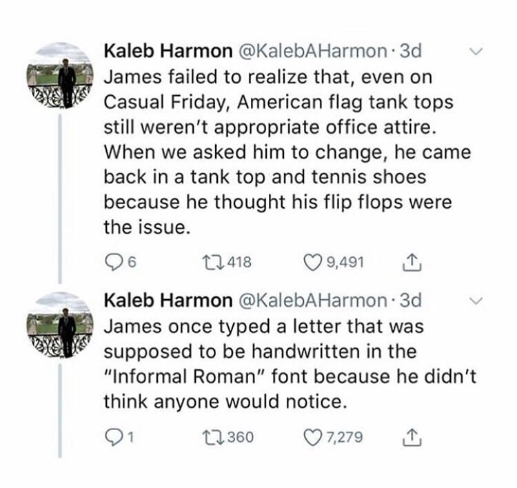 "Text - Kaleb Harmon @KalebAHarmon 3d James failed to realize that, even on Casual Friday, American flag tank tops still weren't appropriate office attire. When we asked him to change, he came back in a tank top and tennis shoes because he thought his flip flops were the issue 9,491 t418 6 Kaleb Harmon @KalebAHarmon 3d James once typed a letter that was supposed to be handwritten in the ""Informal Roman"" font because he didn't think anyone would notice. 7,279 t2360"