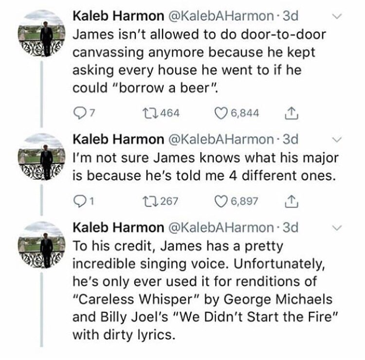"Text - Kaleb Harmon @KalebAHarmon 3d James isn't allowed to do door-to-door canvassing anymore because he kept asking every house he went to if he could ""borrow a beer"" 12464 6,844 Kaleb Harmon @KalebAHarmon 3d I'm not sure James knows what his major is because he's told me 4 different ones. 21 6,897 t267 Kaleb Harmon"