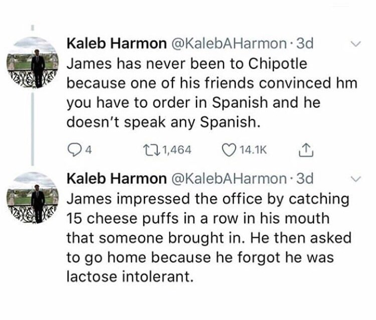Text - Kaleb Harmon @KalebAHarmon 3d James has never been to Chipotle because one of his friends convinced hm you have to order in Spanish and he doesn't speak any Spanish. 4 t1.1,464 14.1K Kaleb Harmon @KalebAHarmon 3d James impressed the office by catching 15 cheese puffs in a row in his mouth that someone brought in. He then asked to go home because he forgot he was lactose intolerant