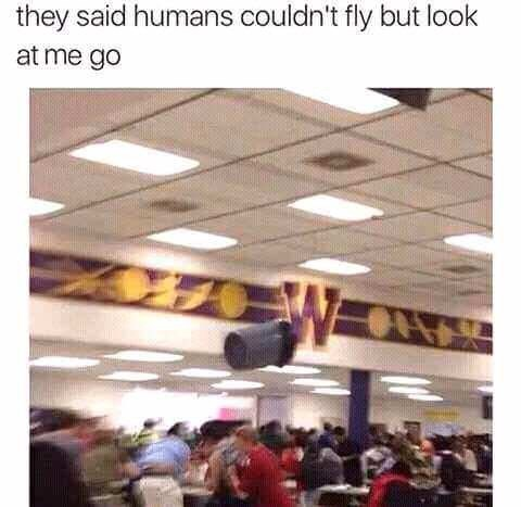 "Caption that reads, ""They said humans couldn't fly but look at me go"" above a pic of a trash can appearing to fly over a bunch of students in a cafeteria"