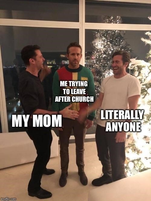 "Object-label meme where Hugh Jackman represents ""My mom,"" Ryan Reynolds represents ""Me trying to leave after church"" and Jake Gyllenhaal represents ""literally anyone"""