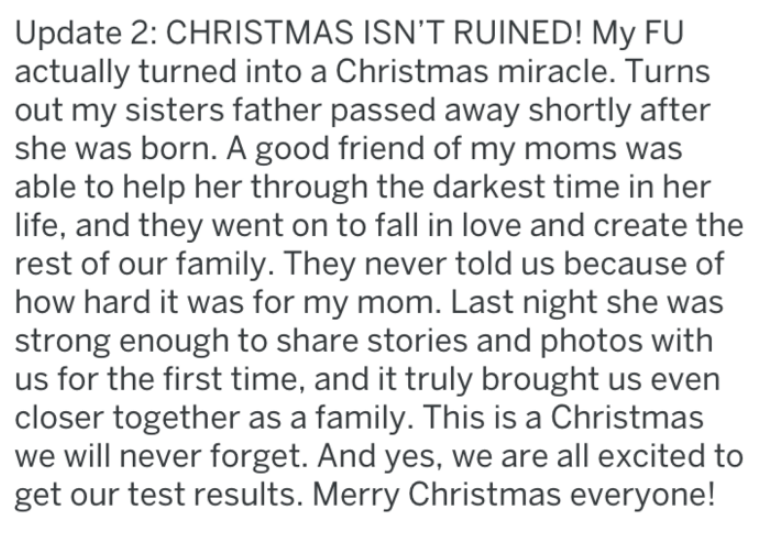 Text - Update 2: CHRISTMAS ISN'T RUINED! My FU actually turned into a Christmas miracle. Turns out my sisters father passed away shortly after she was born. A good friend of my moms was able to help her through the darkest time in her life, and they went on to fall in love and create the rest of our family. They never told us because of how hard it was for my mom. Last night she was strong enough to share stories and photos with us for the first time, and it truly brought us even closer together
