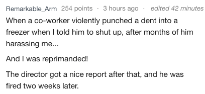 Text - Remarkable_Arm 254 points 3 hours ago edited 42 minutes When a co-worker violently punched a dent into a freezer when I told him to shut up, after months of him harassing me... And I was reprimanded! The director got a nice report after that, and he was fired two weeks later