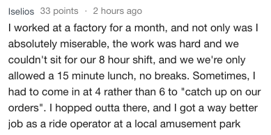 """Text - Iselios 33 points 2 hours ago I worked at a factory for a month, and not only was I absolutely miserable, the work was hard and we couldn't sit for our 8 hour shift, and we we're only allowed a 15 minute lunch, no breaks. Sometimes, had to come in at 4 rather than 6 to """"catch up on orders"""". I hopped outta there, and l got a way better job as a ride operator at a local amusement park"""