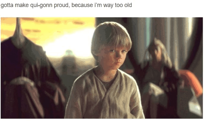 """Caption that reads, """"Gotta make Qui-Gon proud, because I'm way too old"""" above a still of Anakin"""