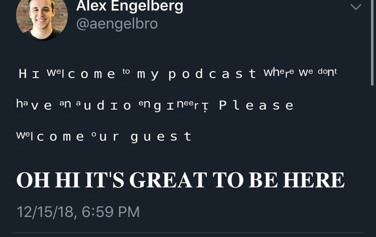 funny tweet - Text - Alex Engelberg @aengelbro HI Wel c o me to m y p o d cast where we dont hav e an a u d I o engI neer T Ple a s e Wel c o me our guest OH HI IT'S GREAT TO BE HERE 12/15/18, 6:59 PM