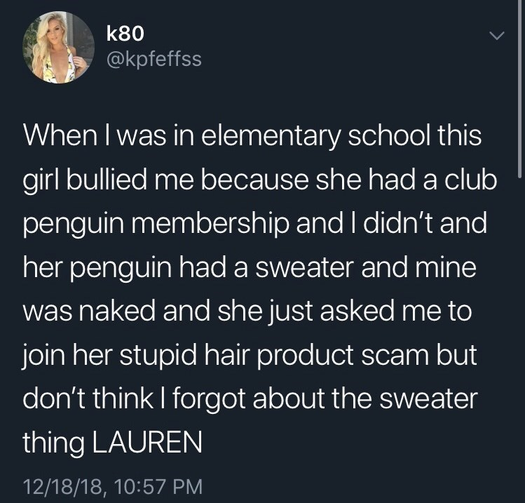 funny tweet - Text - k80 @kpfeffss When I was in elementary school this girl bullied me because she had a club penguin membership and I didn't and her penguin had a sweater and mine was naked and she just asked me to join her stupid hair product scam but don't think I forgot about the sweater thing LAUREN 12/18/18, 10:57 PM