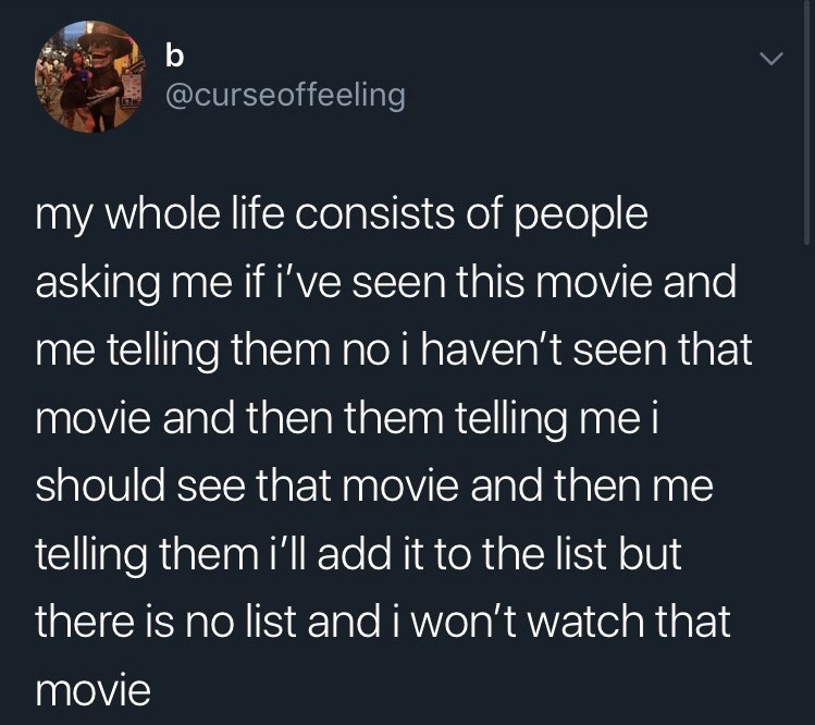 funny tweet - Text - b @curseoffeeling my whole life consists of people asking me if i've seen this movie and me telling them no i haven't seen that movie and then them telling me i should see that movie and then me telling them i'll add it to the list but there is no list and i won't watch that movie