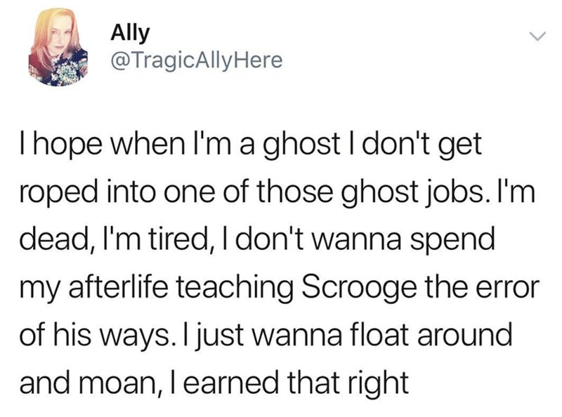 funny tweet - Text - Ally @TragicAllyHere I hope when I'm a ghost I don't get roped into one of those ghost jobs. I'm dead, I'm tired, I don't wanna spend my afterlife teaching Scrooge the error of his ways. Ijust wanna float around and moan, I earned that right