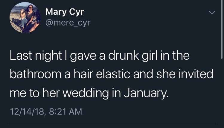 funny tweet - Text - Mary Cyr @mere_cyr Last night I gave a drunk girl in the bathroom a hair elastic and she invited me to her wedding in January. 12/14/18, 8:21 AM